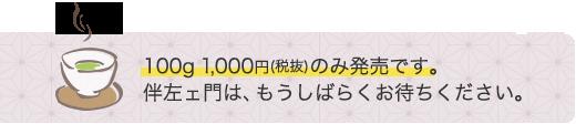 百グラム千円(税抜)のみ発売です。伴左ェ門はもうしばらくお待ちください。